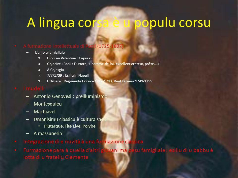 A lingua corsa è u populu corsu A furmazione intellettuale di Paoli (1725-1807) – Lambiu famigliale » Dionisia Valentina : Capurali » Ghjacintu Paoli : Duttore, « homme de loi, excellent orateur, poète… » » A Chjesgia » 7/7/1739 : Esiliu in Napuli » Uffizieru : Regimente Corsica 1742-1743, Real Farnese 1749-1755 I mudelli – Antonio Genovesi : preilluminismo – Montesquieu – Machiavel – Umanisimu classicu è cultura sacra Plutarque, Tite Live, Polybe – A massuneria Integrazione di e nuvità à una furmazione classica Furmazione para à quella daltri giovani ma pesu famigliale : esiliu di u babbu è lotta di u fratellu Clemente