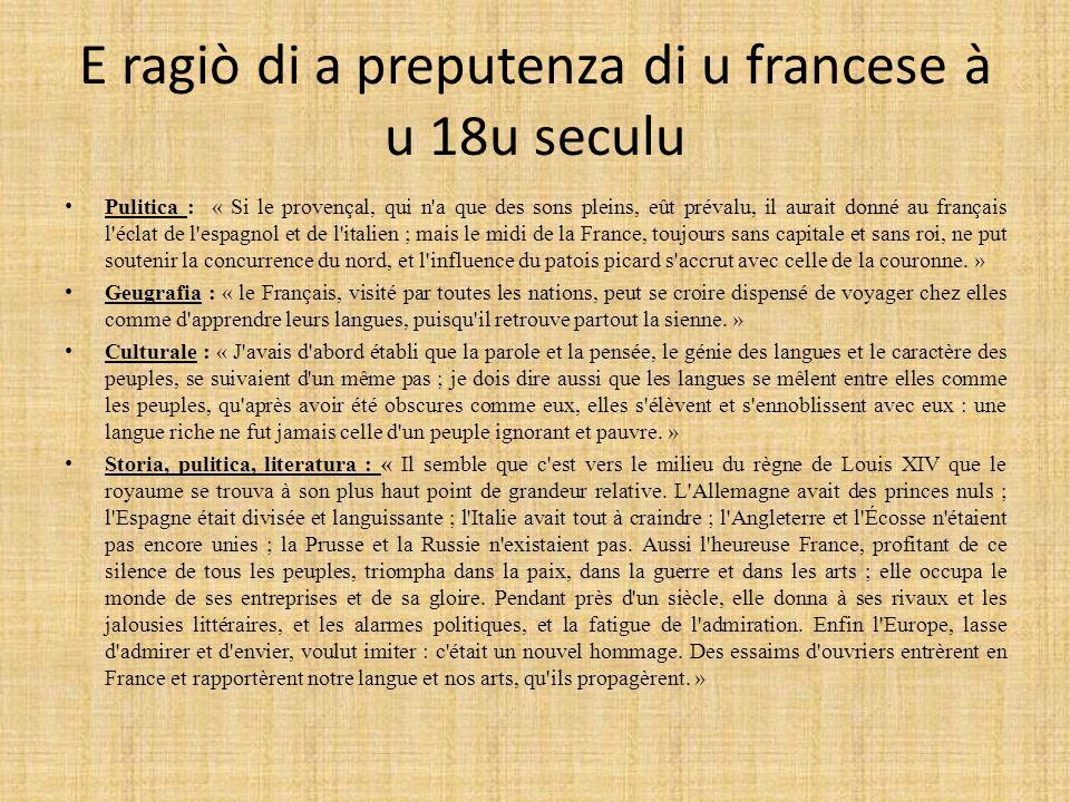 E ragiò di a preputenza di u francese à u 18u seculu Pulitica : « Si le provençal, qui n a que des sons pleins, eût prévalu, il aurait donné au français l éclat de l espagnol et de l italien ; mais le midi de la France, toujours sans capitale et sans roi, ne put soutenir la concurrence du nord, et l influence du patois picard s accrut avec celle de la couronne.