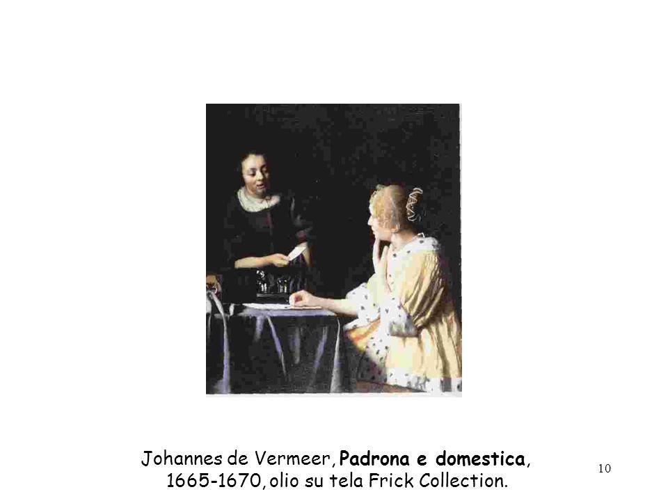 10 Johannes de Vermeer, Padrona e domestica, 1665-1670, olio su tela Frick Collection.