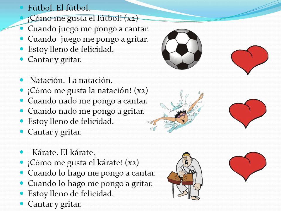 Fútbol. El fútbol. ¡C ó mo me gusta el fútbol! (x2) Cuando juego me pongo a cantar. Cuando juego me pongo a gritar. Estoy lleno de felicidad. Cantar y
