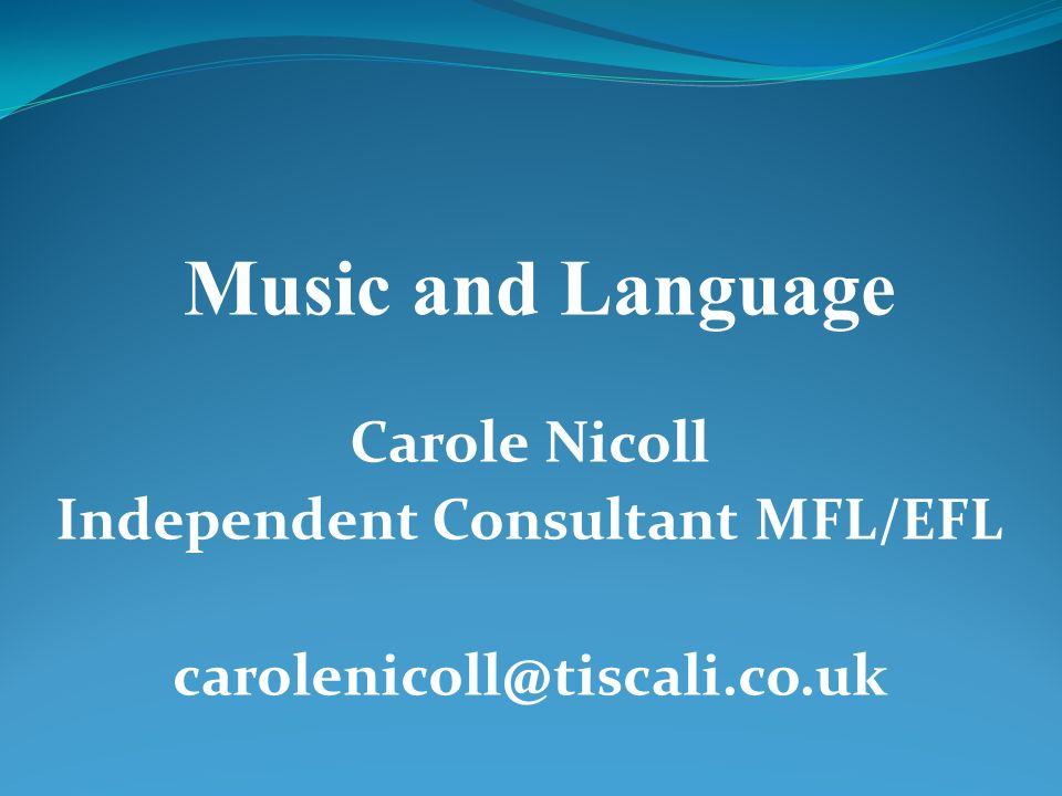 Carole Nicoll Independent Consultant MFL/EFL carolenicoll@tiscali.co.uk Music and Language