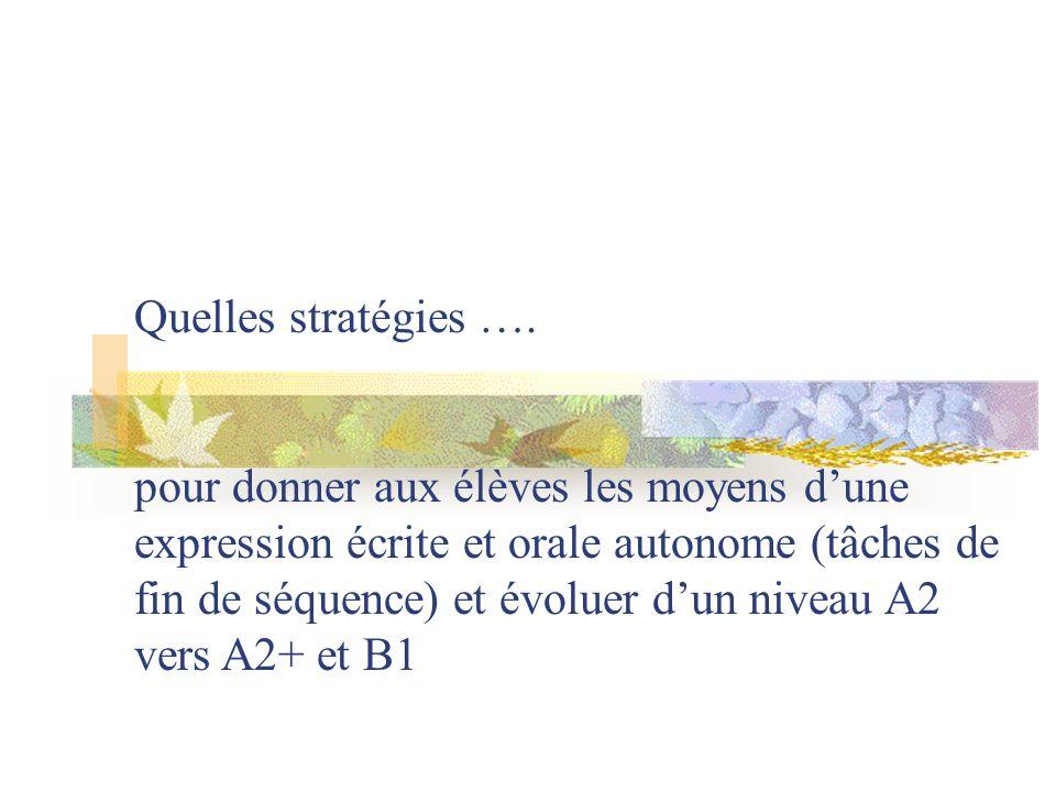 Quelles stratégies …. pour donner aux élèves les moyens dune expression écrite et orale autonome (tâches de fin de séquence) et évoluer dun niveau A2