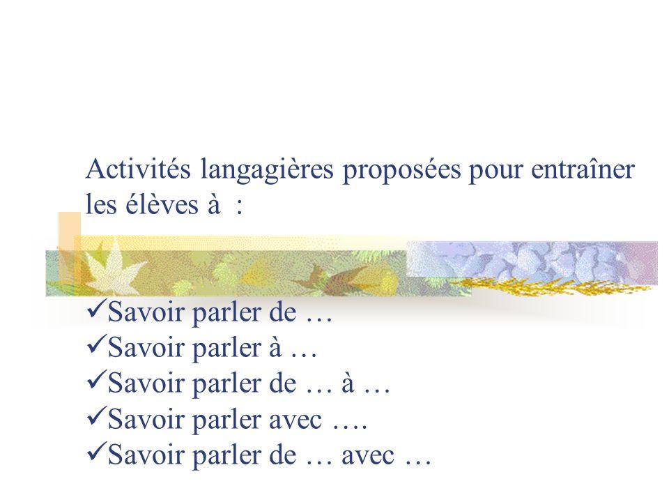Activités langagières proposées pour entraîner les élèves à : Savoir parler de … Savoir parler à … Savoir parler de … à … Savoir parler avec …. Savoir