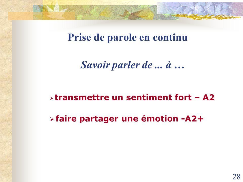 28 Prise de parole en continu Savoir parler de... à … transmettre un sentiment fort – A2 faire partager une émotion -A2+