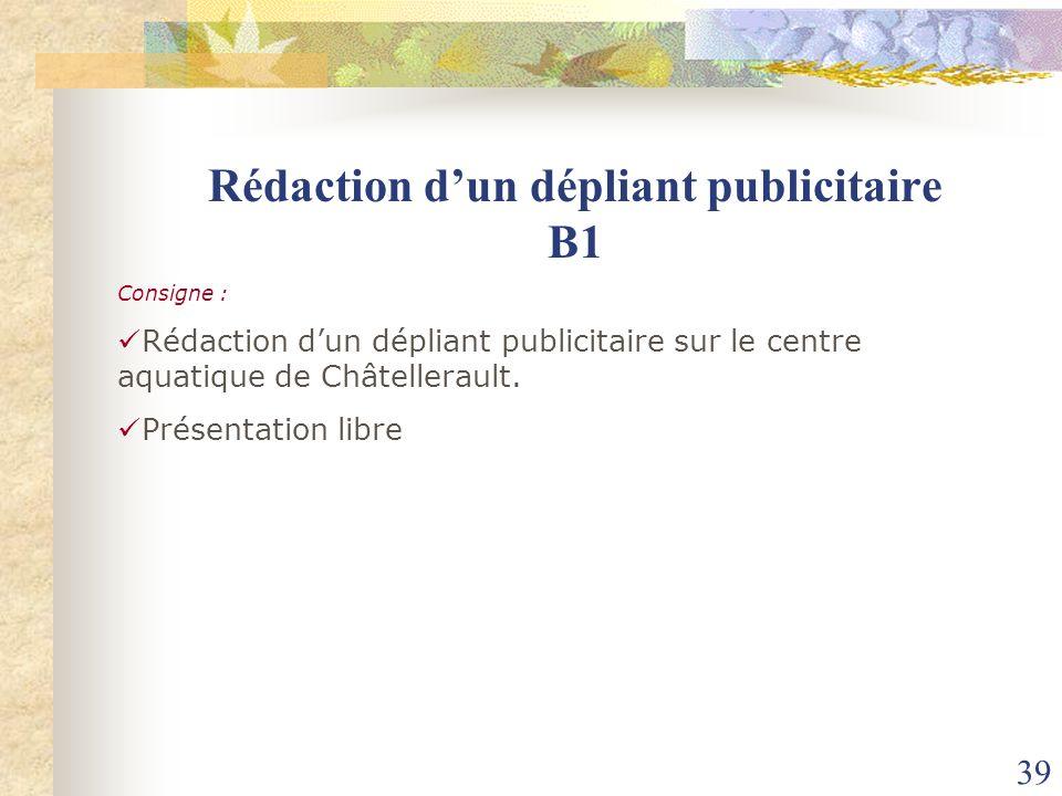 39 Consigne : Rédaction dun dépliant publicitaire sur le centre aquatique de Châtellerault. Présentation libre Rédaction dun dépliant publicitaire B1