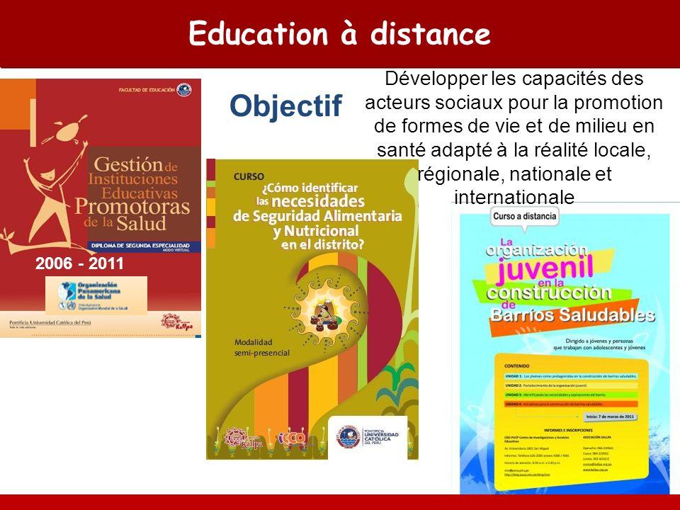 Education à distance Objectif 2006 - 2011 Développer les capacités des acteurs sociaux pour la promotion de formes de vie et de milieu en santé adapté à la réalité locale, régionale, nationale et internationale