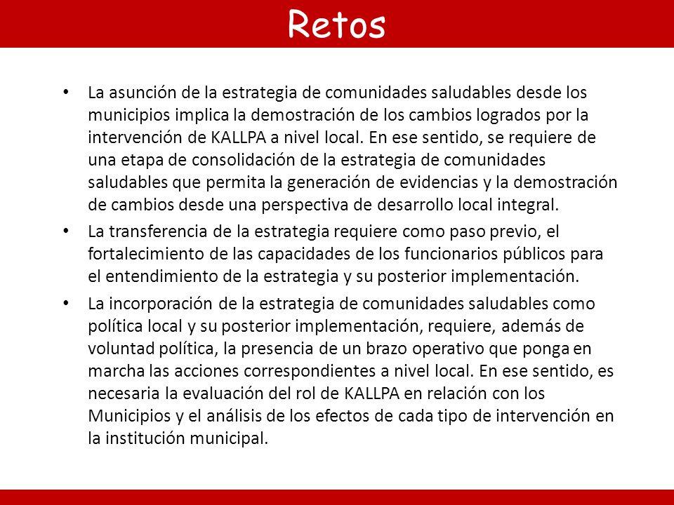 Retos La asunción de la estrategia de comunidades saludables desde los municipios implica la demostración de los cambios logrados por la intervención de KALLPA a nivel local.