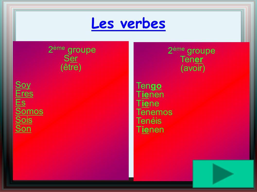 Les verbes 2 ème groupe Tener (avoir) Tengo Tienen Tiene Tenemos Tenéis Tienen 2 ème groupe Ser (être) Soy Eres Es Somos Sois Son