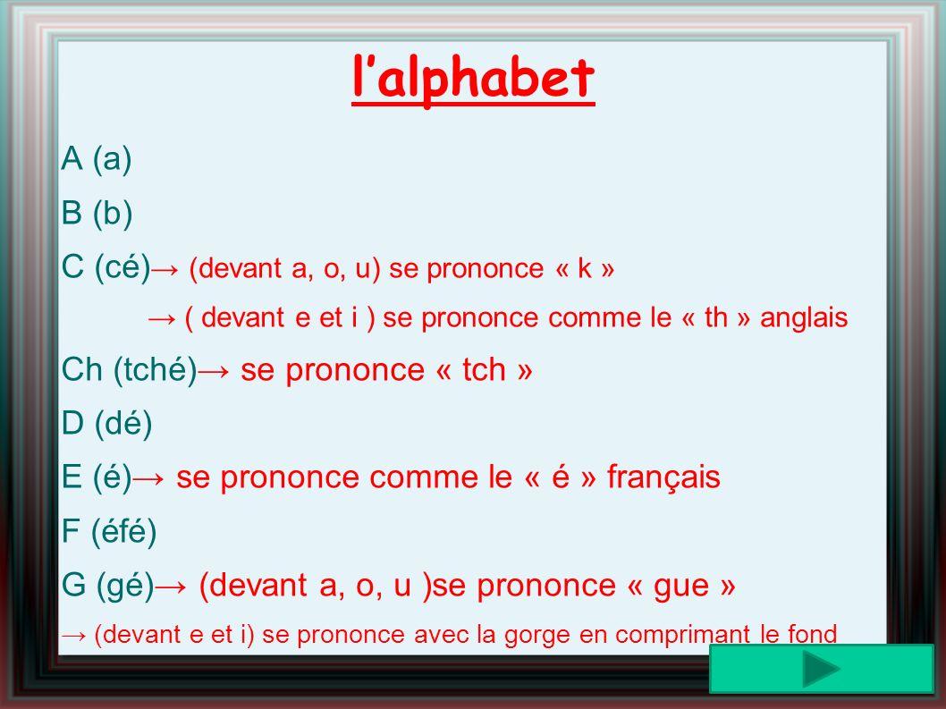 lalphabet A (a) B (b) C (cé) (devant a, o, u) se prononce « k » ( devant e et i ) se prononce comme le « th » anglais Ch (tché) se prononce « tch » D (dé) E (é) se prononce comme le « é » français F (éfé) G (gé) (devant a, o, u )se prononce « gue » (devant e et i) se prononce avec la gorge en comprimant le fond