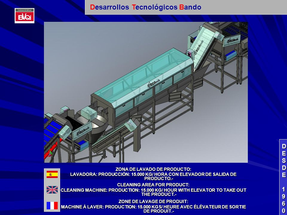 ZONA DE LAVADO DE PRODUCTO: LAVADORA: PRODUCCIÓN: 15.000 KG/ HORA CON ELEVADOR DE SALIDA DE PRODUCTO.- CLEANING AREA FOR PRODUCT: CLEANING MACHINE: PRODUCTION: 15.000 KG/ HOUR WITH ELEVATOR TO TAKE OUT THE PRODUCT.- ZONE DE LAVAGE DE PRODUIT: MACHINE À LAVER: PRODUCTION: 15.000 KGS/ HEURE AVEC ÉLÉVATEUR DE SORTIE DE PRODUIT.- DESDEDESDE 1960 1960DESDEDESDE 1960 1960 Desarrollos Tecnológicos Bando