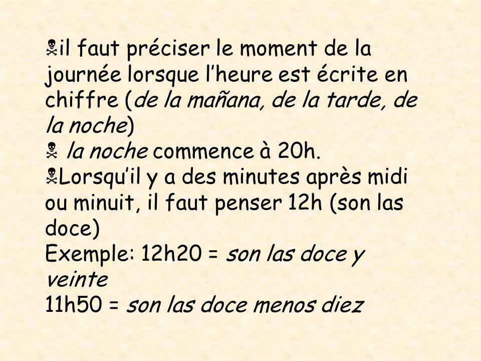il faut préciser le moment de la journée lorsque lheure est écrite en chiffre (de la mañana, de la tarde, de la noche) la noche commence à 20h. Lorsqu