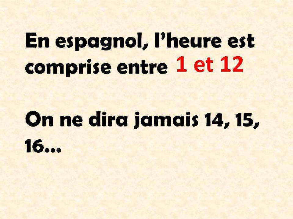 En espagnol, lheure est comprise entre On ne dira jamais 14, 15, 16… 1 et 12