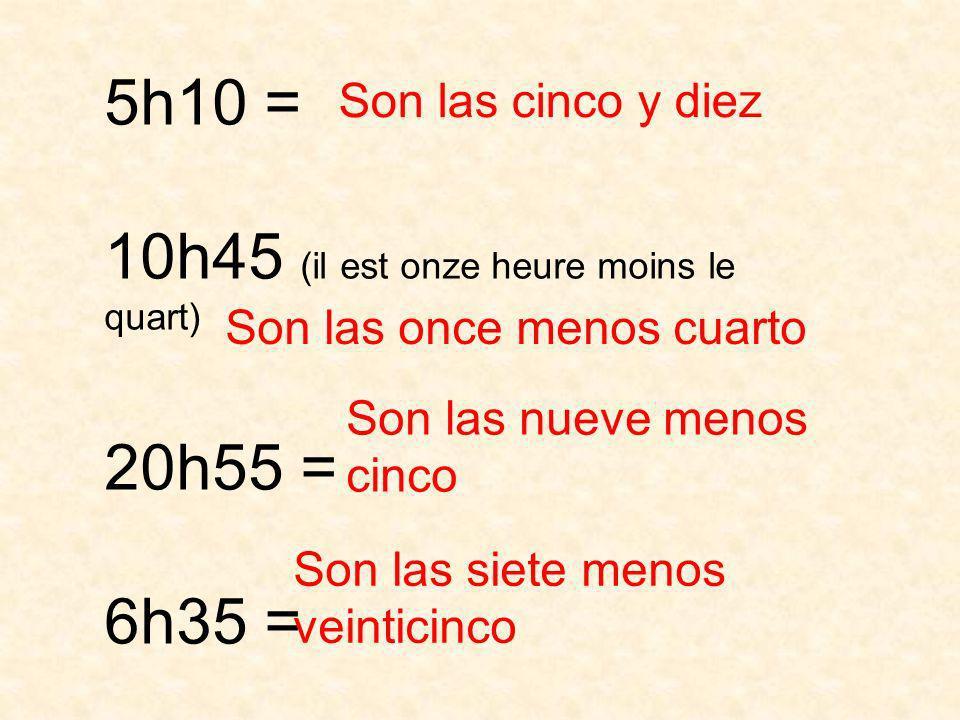 5h10 = 10h45 (il est onze heure moins le quart) 20h55 = 6h35 = Son las cinco y diez Son las once menos cuarto Son las nueve menos cinco Son las siete