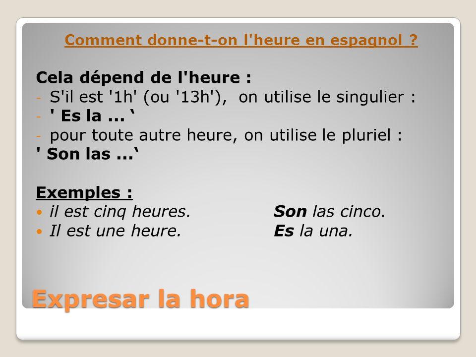 Expresar la hora Comment donne-t-on l'heure en espagnol ? Cela dépend de l'heure : - S'il est '1h' (ou '13h'), on utilise le singulier : - ' Es la...