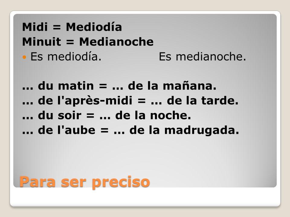 Para ser preciso Midi = Mediodía Minuit = Medianoche Es mediodía. Es medianoche.... du matin =... de la mañana.... de l'après-midi =... de la tarde...