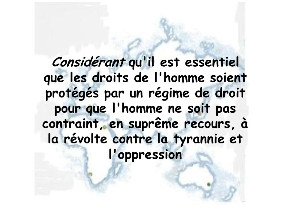 Considérant qu il est essentiel que les droits de l homme soient protégés par un régime de droit pour que l homme ne soit pas contraint, en suprême recours, à la révolte contre la tyrannie et l oppression