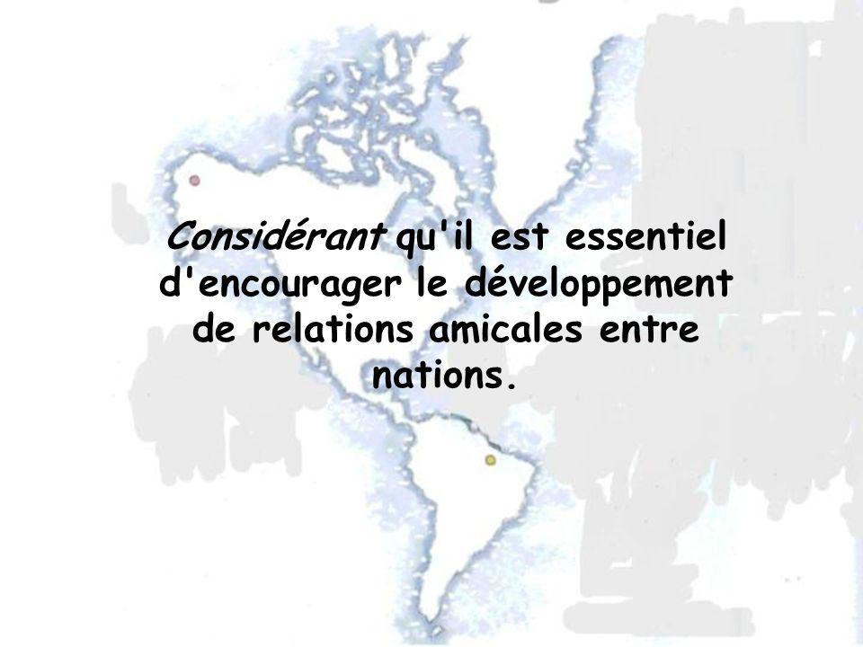 Considérant qu il est essentiel d encourager le développement de relations amicales entre nations.