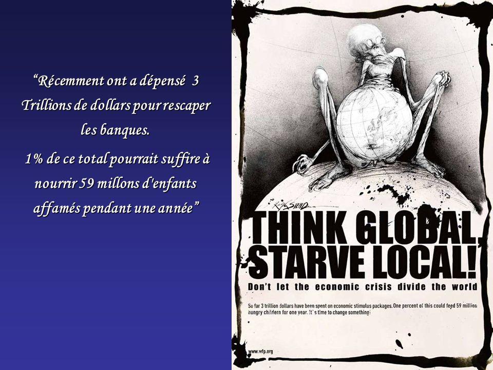 Récemment ont a dépensé 3 Trillions de dollars pour rescaper les banques. 1% de ce total pourrait suffire à nourrir 59 millons d'enfants affamés penda