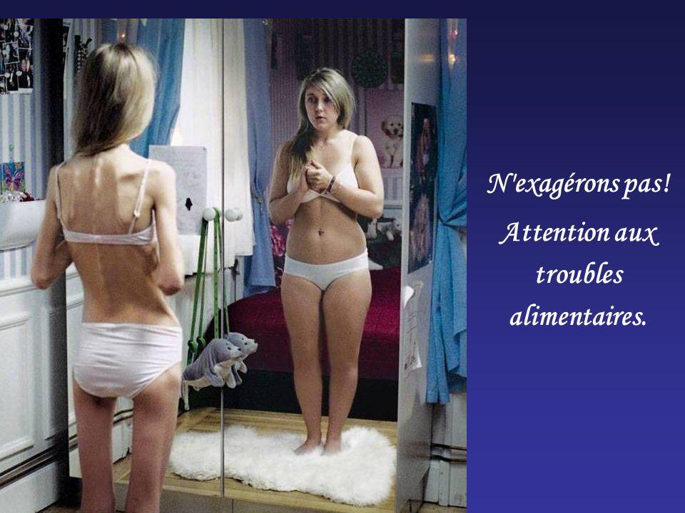 N'exagérons pas! Attention aux troubles alimentaires.