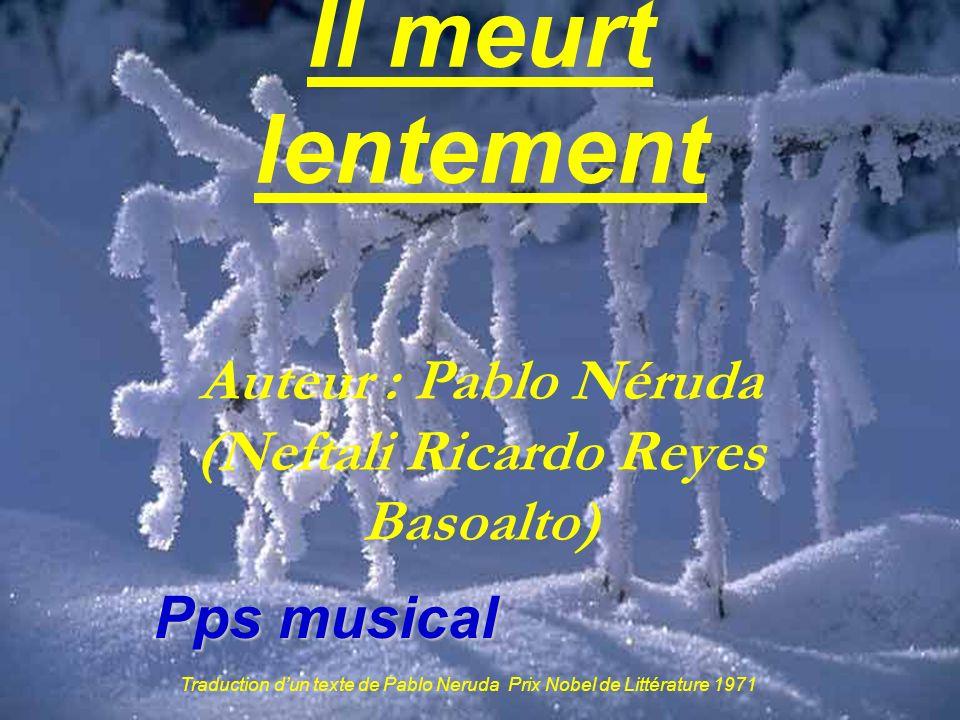 Traduction dun texte de Pablo Neruda Prix Nobel de Littérature 1971 Il meurt lentement Auteur : Pablo Néruda (Neftali Ricardo Reyes Basoalto) Pps musical