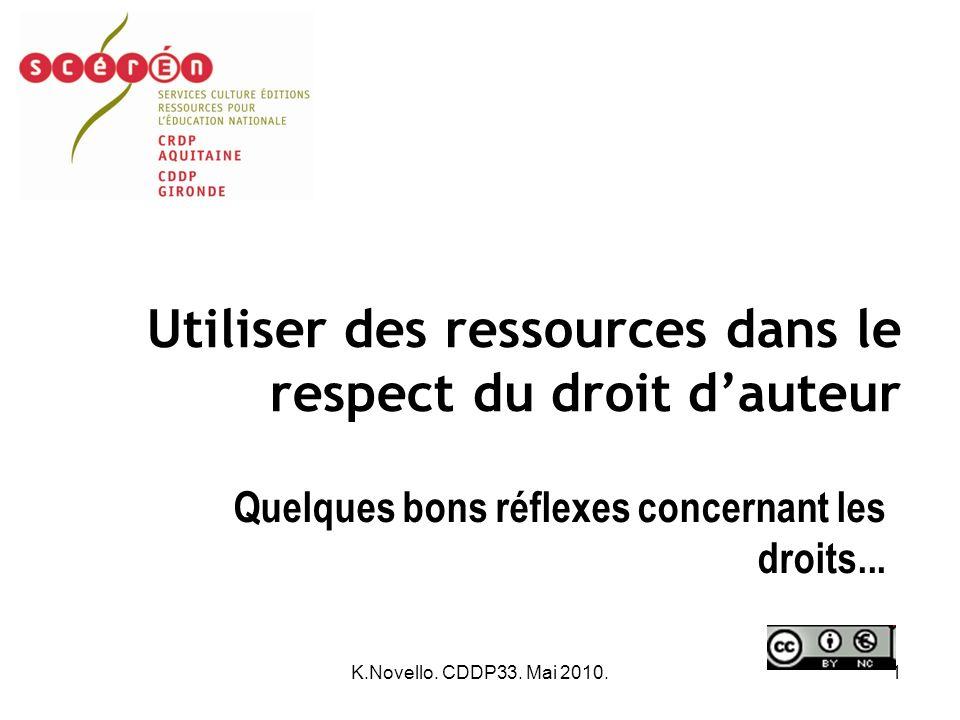 K.Novello. CDDP33. Mai 2010.1 Utiliser des ressources dans le respect du droit dauteur Quelques bons réflexes concernant les droits...