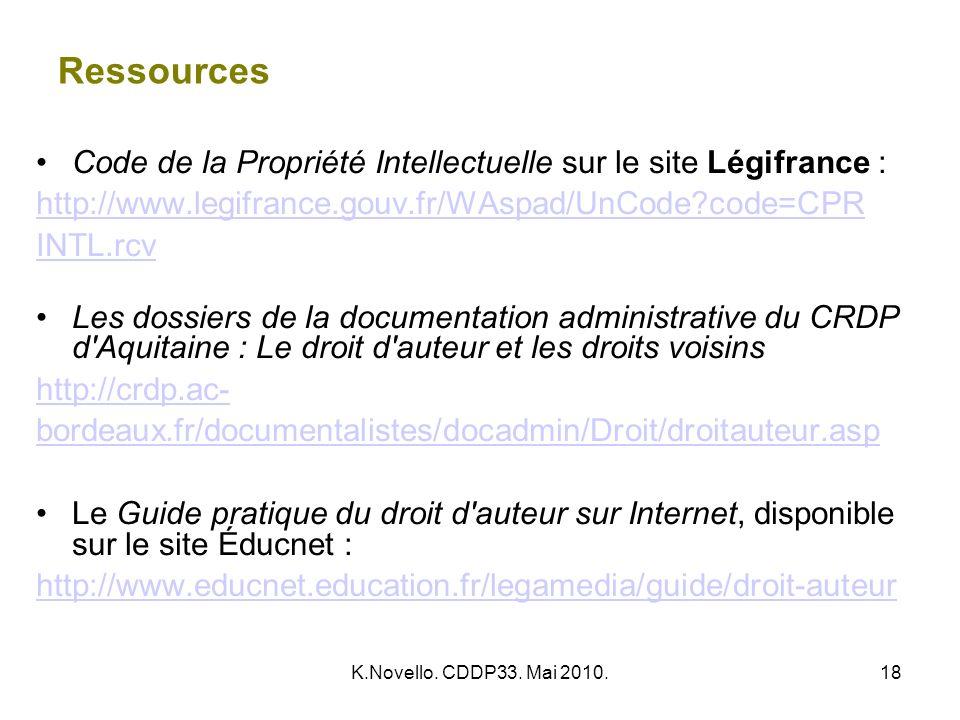 K.Novello. CDDP33. Mai 2010.18 Ressources Code de la Propriété Intellectuelle sur le site Légifrance : http://www.legifrance.gouv.fr/WAspad/UnCode?cod