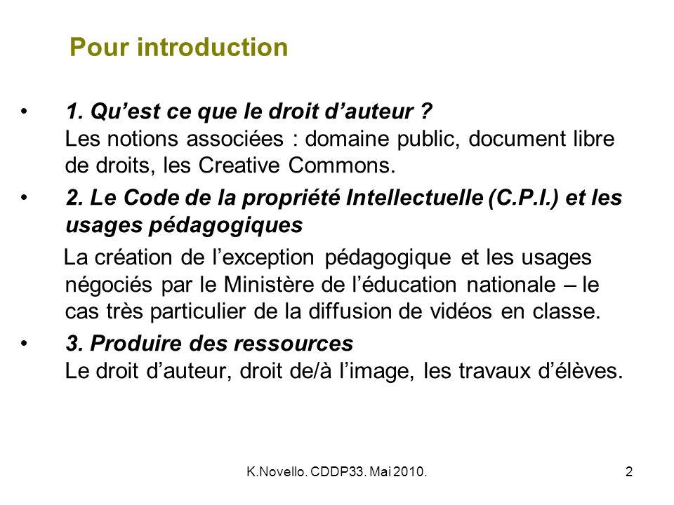 K.Novello. CDDP33. Mai 2010.2 Pour introduction 1. Quest ce que le droit dauteur ? Les notions associées : domaine public, document libre de droits, l