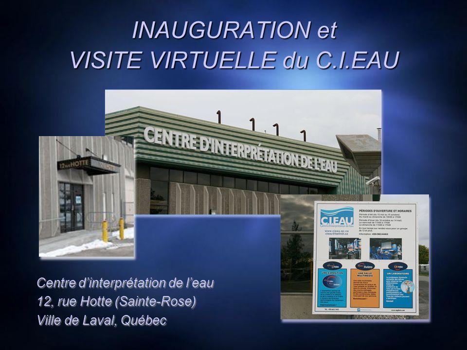 INAUGURATION et VISITE VIRTUELLE du C.I.EAU Centre dinterprétation de leau 12, rue Hotte (Sainte-Rose) Ville de Laval, Québec Centre dinterprétation de leau 12, rue Hotte (Sainte-Rose) Ville de Laval, Québec