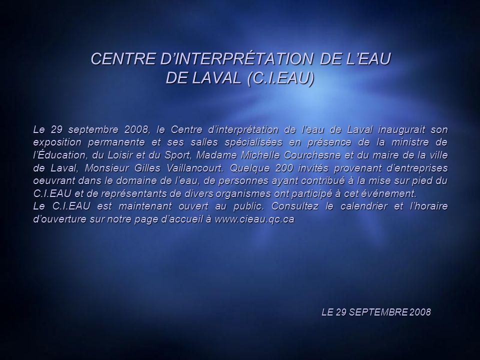 CENTRE DINTERPRÉTATION DE LEAU DE LAVAL (C.I.EAU) LE 29 SEPTEMBRE 2008 Le 29 septembre 2008, le Centre dinterprétation de leau de Laval inaugurait son exposition permanente et ses salles spécialisées en présence de la ministre de lÉducation, du Loisir et du Sport, Madame Michelle Courchesne et du maire de la ville de Laval, Monsieur Gilles Vaillancourt.