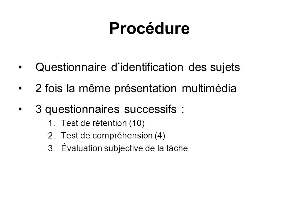 Procédure Questionnaire didentification des sujets 2 fois la même présentation multimédia 3 questionnaires successifs : 1.Test de rétention (10) 2.Test de compréhension (4) 3.Évaluation subjective de la tâche
