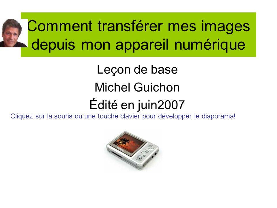 Comment transférer mes images depuis mon appareil numérique Leçon de base Michel Guichon Édité en juin2007 Cliquez sur la souris ou une touche clavier pour développer le diaporama!