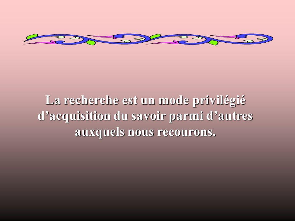 La recherche est un mode privilégié dacquisition du savoir parmi dautres auxquels nous recourons.