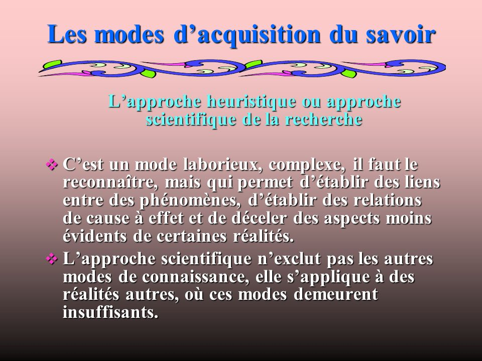 Les modes dacquisition du savoir Lapproche heuristique ou approche scientifique de la recherche Lapproche heuristique ou approche scientifique de la r