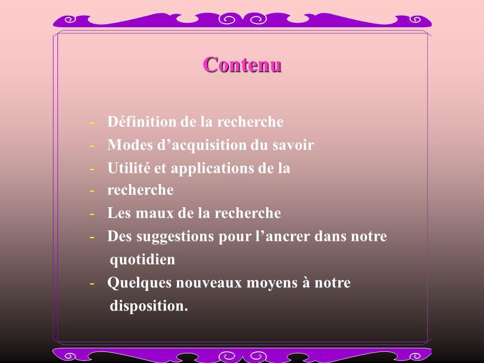 Contenu Contenu - Définition de la recherche - Modes dacquisition du savoir - Utilité et applications de la - recherche - Les maux de la recherche - D