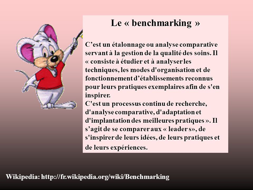 Le « benchmarking » Cest un étalonnage ou analyse comparative servant à la gestion de la qualité des soins. Il « consiste à étudier et à analyser les