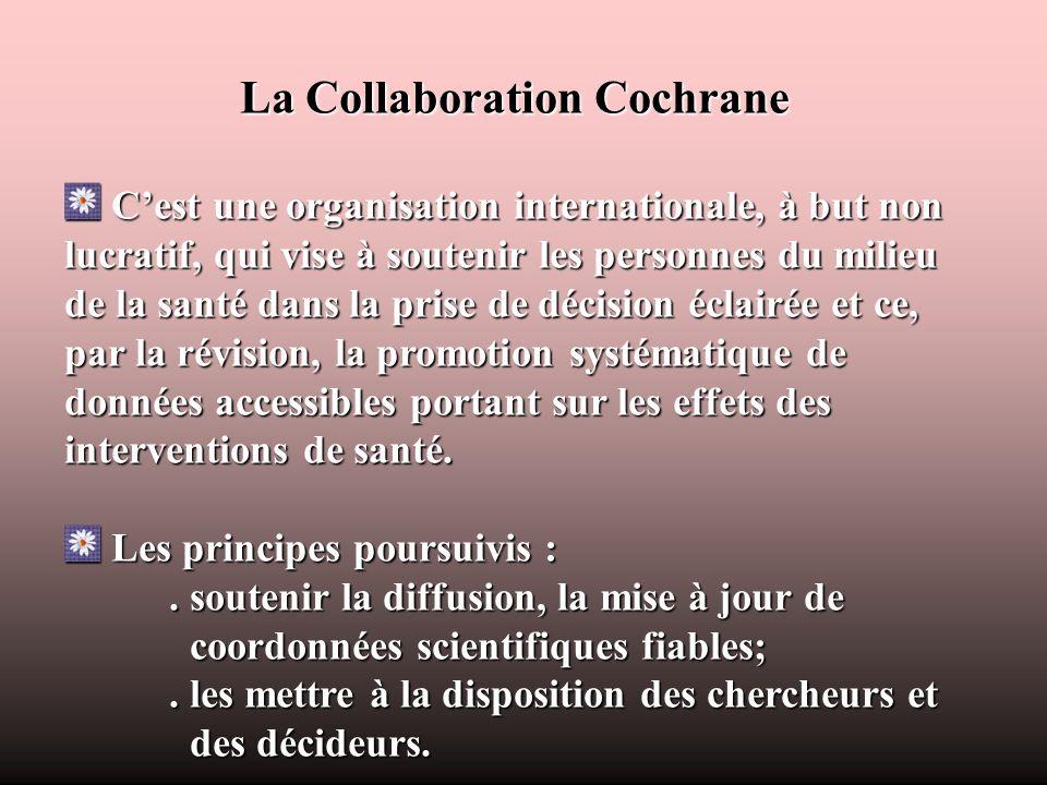 La Collaboration Cochrane Cest une organisation internationale, à but non lucratif, qui vise à soutenir les personnes du milieu de la santé dans la pr