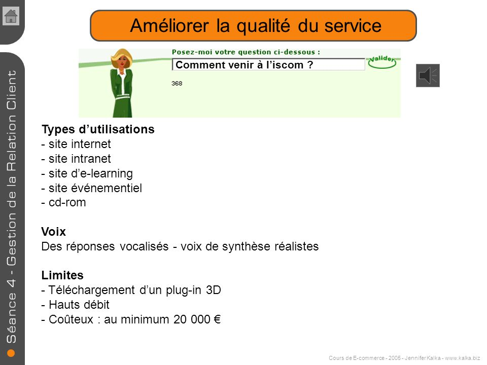 Cours de E-commerce - 2005 - Jennifer Kalka - www.kalka.biz Améliorer la qualité du service Agent conversationnel ou Avatar Personnage virtuel en 3D o