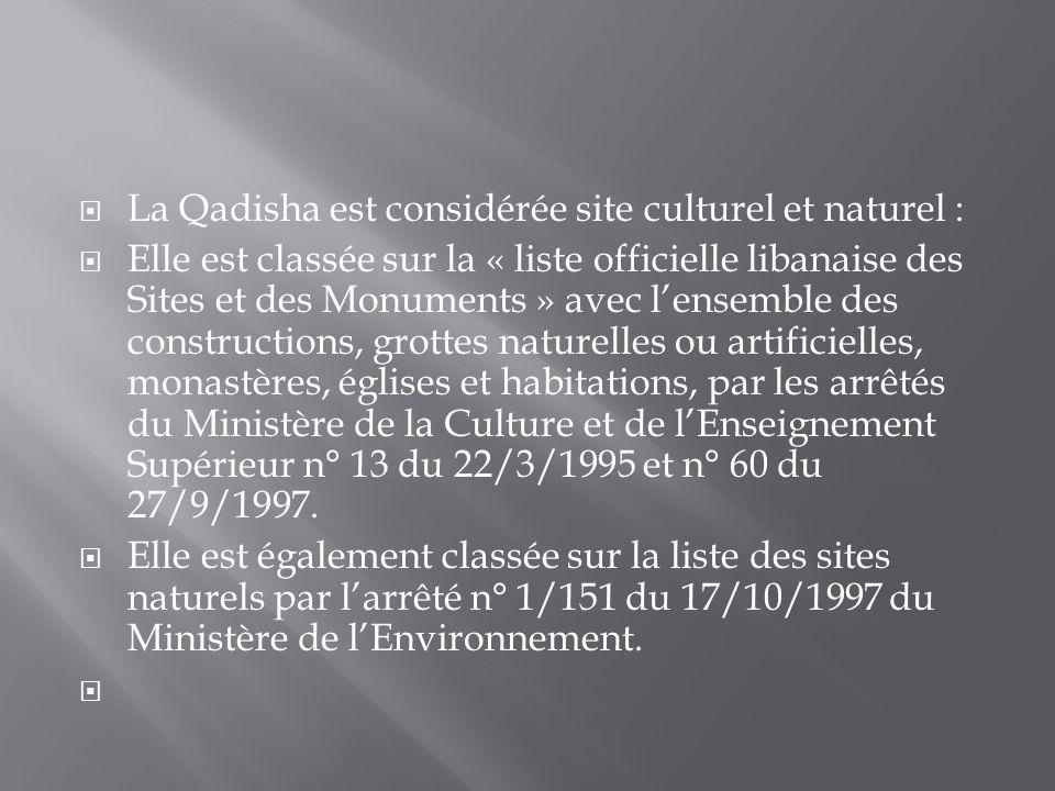 La Qadisha est considérée site culturel et naturel : Elle est classée sur la « liste officielle libanaise des Sites et des Monuments » avec lensemble des constructions, grottes naturelles ou artificielles, monastères, églises et habitations, par les arrêtés du Ministère de la Culture et de lEnseignement Supérieur n° 13 du 22/3/1995 et n° 60 du 27/9/1997.