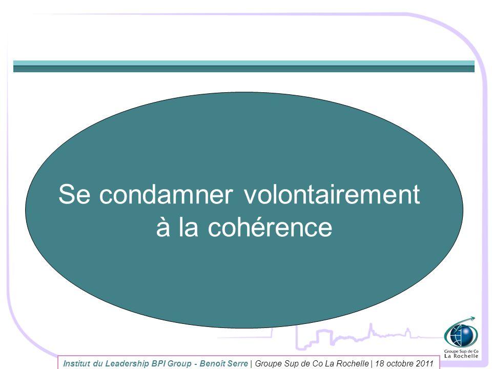 Institut du Leadership BPI Group - Benoît Serre | Groupe Sup de Co La Rochelle | 18 octobre 2011 Se condamner volontairement à la cohérence