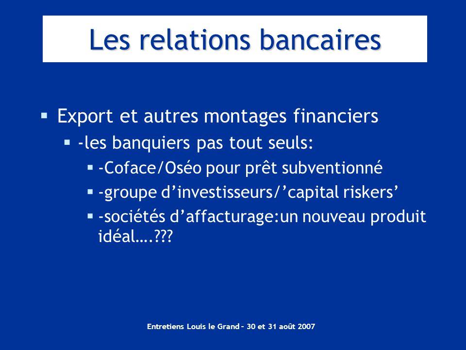 Entretiens Louis le Grand – 30 et 31 août 2007 Les relations bancaires Export et autres montages financiers -les banquiers pas tout seuls: -Coface/Osé