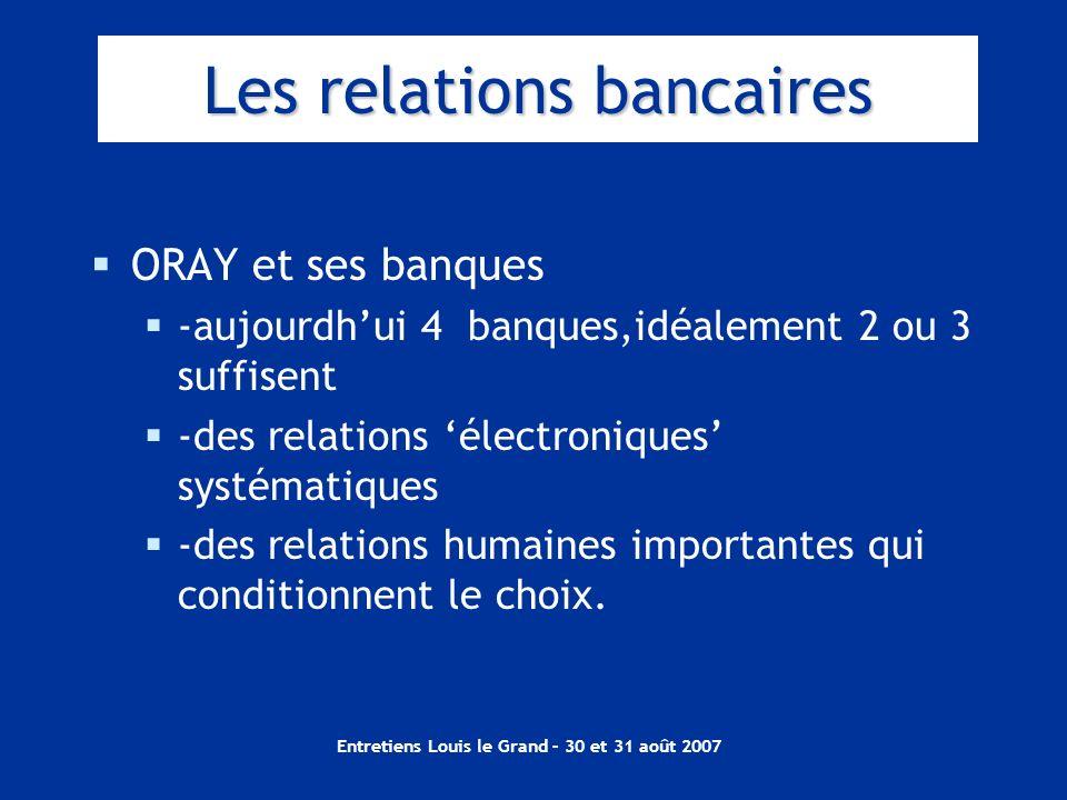 Entretiens Louis le Grand – 30 et 31 août 2007 Les relations bancaires ORAY et ses banques -aujourdhui 4 banques,idéalement 2 ou 3 suffisent -des rela