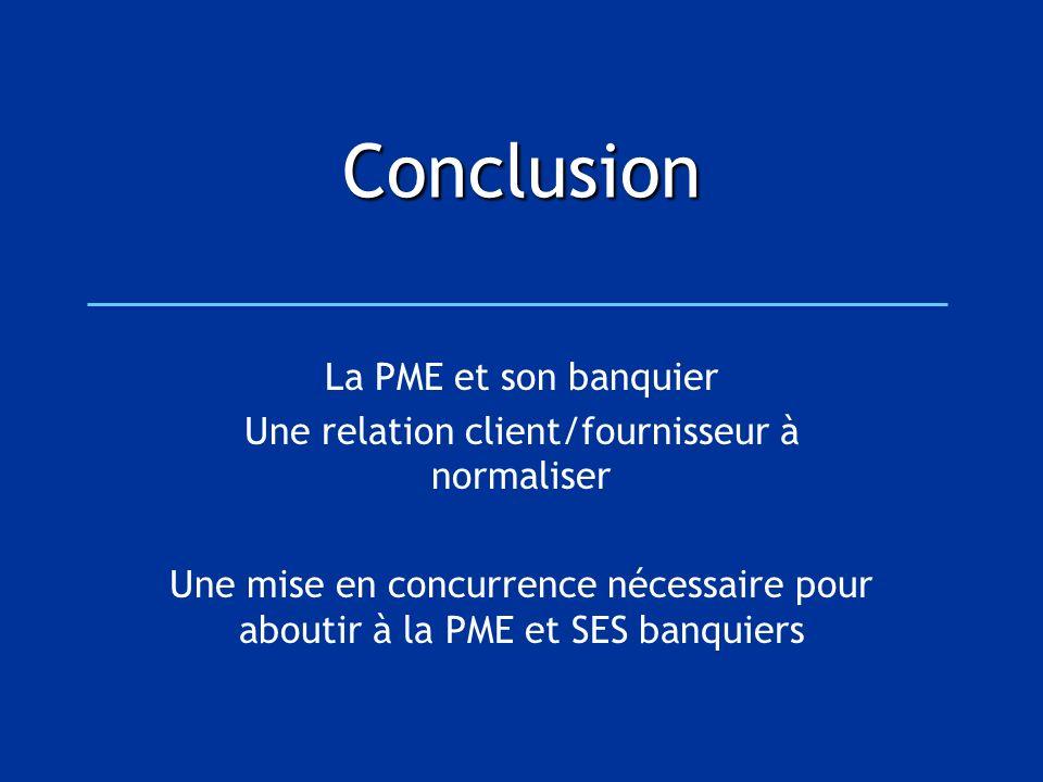 Conclusion La PME et son banquier Une relation client/fournisseur à normaliser Une mise en concurrence nécessaire pour aboutir à la PME et SES banquie