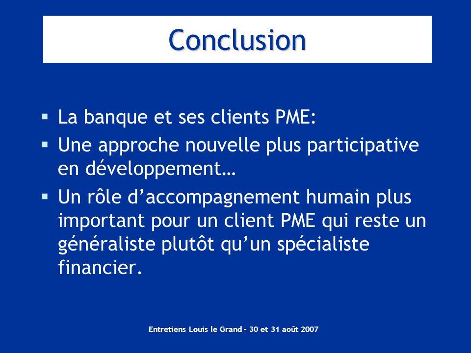 Entretiens Louis le Grand – 30 et 31 août 2007 Conclusion La banque et ses clients PME: Une approche nouvelle plus participative en développement… Un