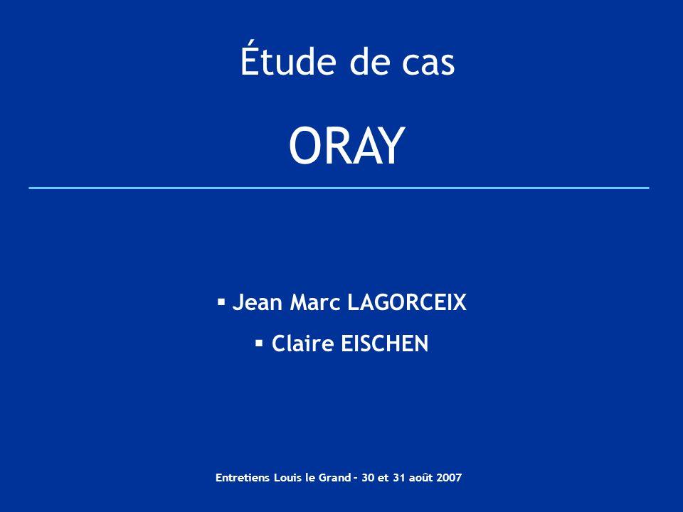 Entretiens Louis le Grand – 30 et 31 août 2007 Étude de cas ORAY Jean Marc LAGORCEIX Claire EISCHEN