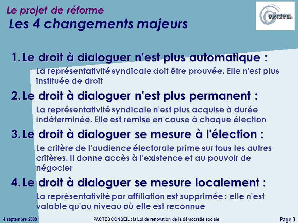 4 septembre 2008PACTES CONSEIL : la Loi de rénovation de la démocratie sociale Page 8 Le projet de réforme 1.Le droit à dialoguer n est plus automatique : La représentativité syndicale doit être prouvée.