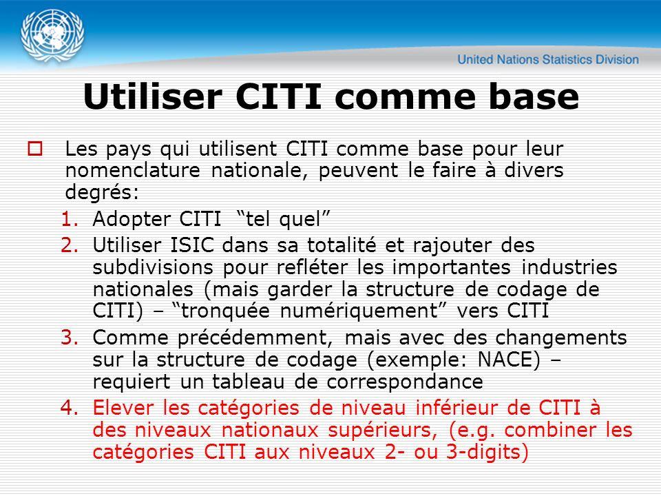 Utiliser CITI comme base Les pays qui utilisent CITI comme base pour leur nomenclature nationale, peuvent le faire à divers degrés: 1.Adopter CITI tel quel 2.Utiliser ISIC dans sa totalité et rajouter des subdivisions pour refléter les importantes industries nationales (mais garder la structure de codage de CITI) – tronquée numériquement vers CITI 3.Comme précédemment, mais avec des changements sur la structure de codage (exemple: NACE) – requiert un tableau de correspondance 4.Elever les catégories de niveau inférieur de CITI à des niveaux nationaux supérieurs, (e.g.