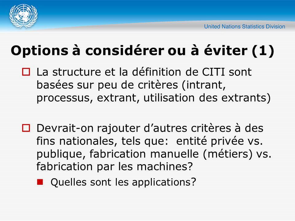 Options à considérer ou à éviter (1) La structure et la définition de CITI sont basées sur peu de critères (intrant, processus, extrant, utilisation des extrants) Devrait-on rajouter dautres critères à des fins nationales, tels que: entité privée vs.