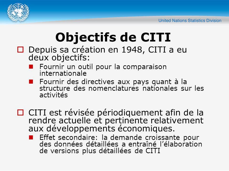 Objectifs de CITI Depuis sa création en 1948, CITI a eu deux objectifs: Fournir un outil pour la comparaison internationale Fournir des directives aux pays quant à la structure des nomenclatures nationales sur les activités CITI est révisée périodiquement afin de la rendre actuelle et pertinente relativement aux développements économiques.
