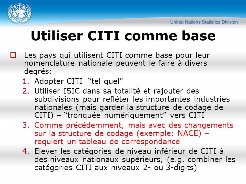 Utiliser CITI comme base Les pays qui utilisent CITI comme base pour leur nomenclature nationale peuvent le faire à divers degrés: 1.Adopter CITI tel quel 2.Utiliser ISIC dans sa totalité et rajouter des subdivisions pour refléter les importantes industries nationales (mais garder la structure de codage de CITI) – tronquée numériquement vers CITI 3.Comme précédemment, mais avec des changements sur la structure de codage (exemple: NACE) – requiert un tableau de correspondance 4.Elever les catégories de niveau inférieur de CITI à des niveaux nationaux supérieurs, (e.g.
