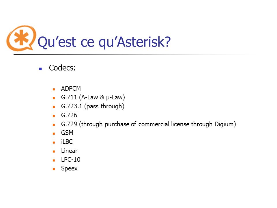 Quest ce quAsterisk? Codecs: ADPCM G.711 (A-Law & μ-Law) G.723.1 (pass through) G.726 G.729 (through purchase of commercial license through Digium) GS